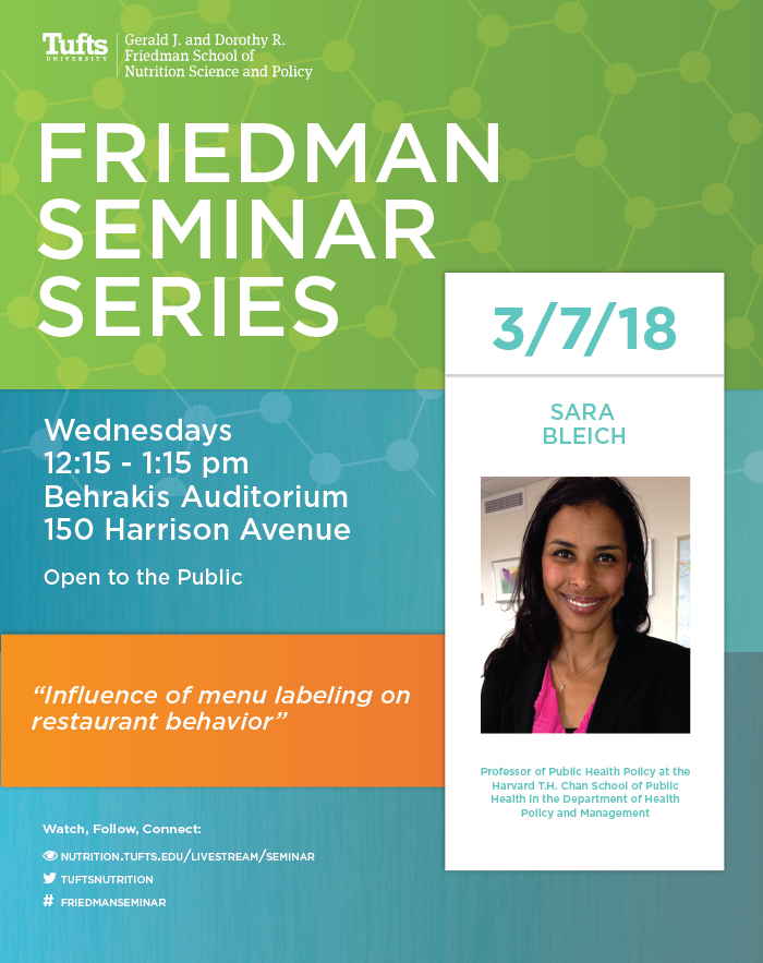 poster picturing Sarah Bleich with details about the event.Friedman Seminar Series, 3/7/18, Sarah Bleich, Wednesday 12:15-1:15pm behrakis auditorium, 150 harrison ave. Open to the public. Seminar title: Influence of menu labeling on restaurant behavior.
